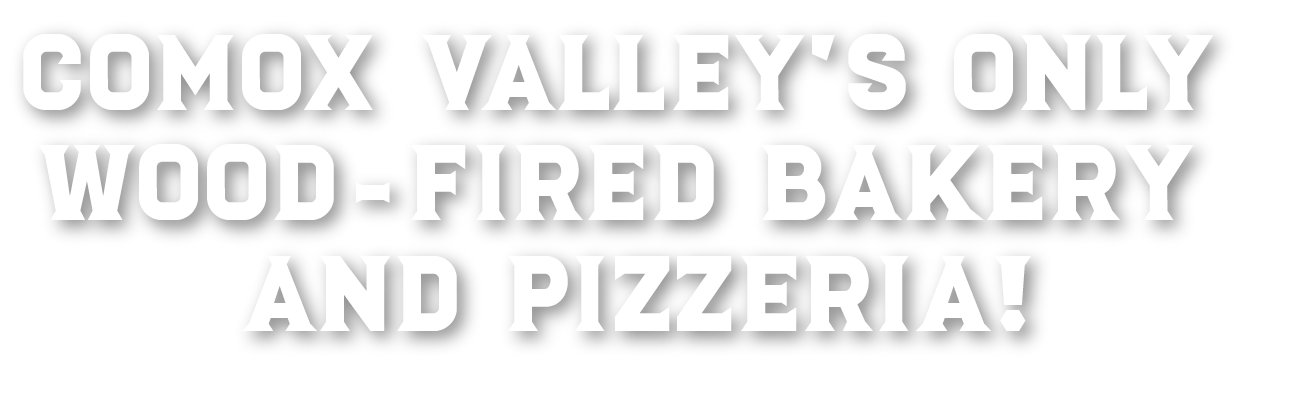 Comox Valley's Only Wood-Fired Bakery and Pizzeria!